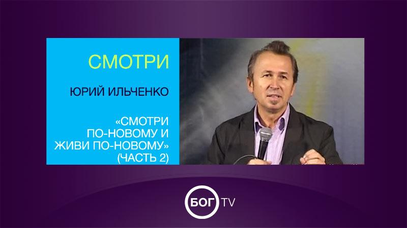 Юрий Ильченко «Смотри по-новому и живи по-новому» (Часть 2)
