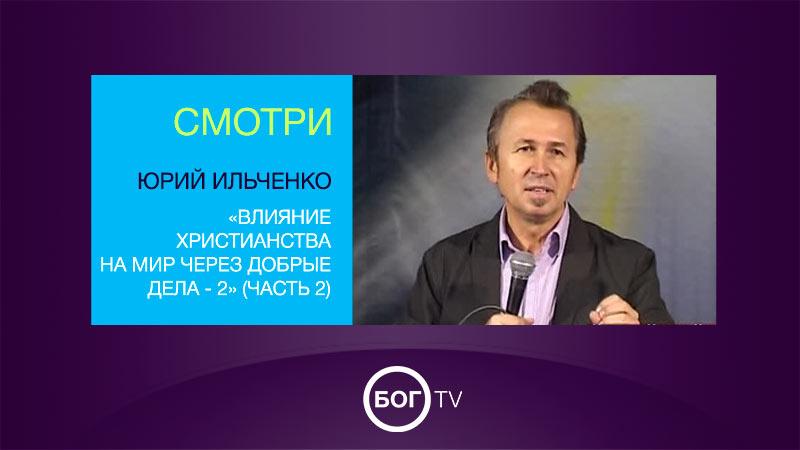 Юрий Ильченко «Влияние христианства на мир через добрые дела - 2» (Часть 2)